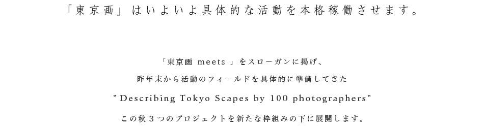 「東京画」はいよいよ具体的な活動を本格稼働させます。「東京画 meets 」をスローガンに掲げ、昨年末から活動のフィールドを具体的に準備してきた'Describing Tokyo Scapes by 100 photographers'この秋3つのプロジェクトを新たな枠組みの下に展開します。